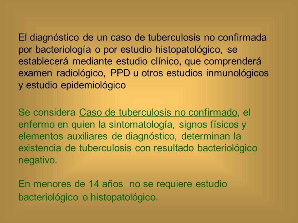 El diagnóstico de un caso de tuberculosis no confirmada por bacteriología o por estudio histopatológico, se establecerá mediante estudio clínico, que comprenderá examen radiológico, PPD u otros estudios inmunológicos y estudio epidemiológico