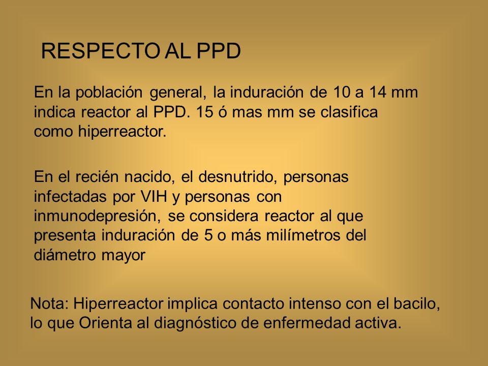 RESPECTO AL PPD En la población general, la induración de 10 a 14 mm indica reactor al PPD. 15 ó mas mm se clasifica como hiperreactor.