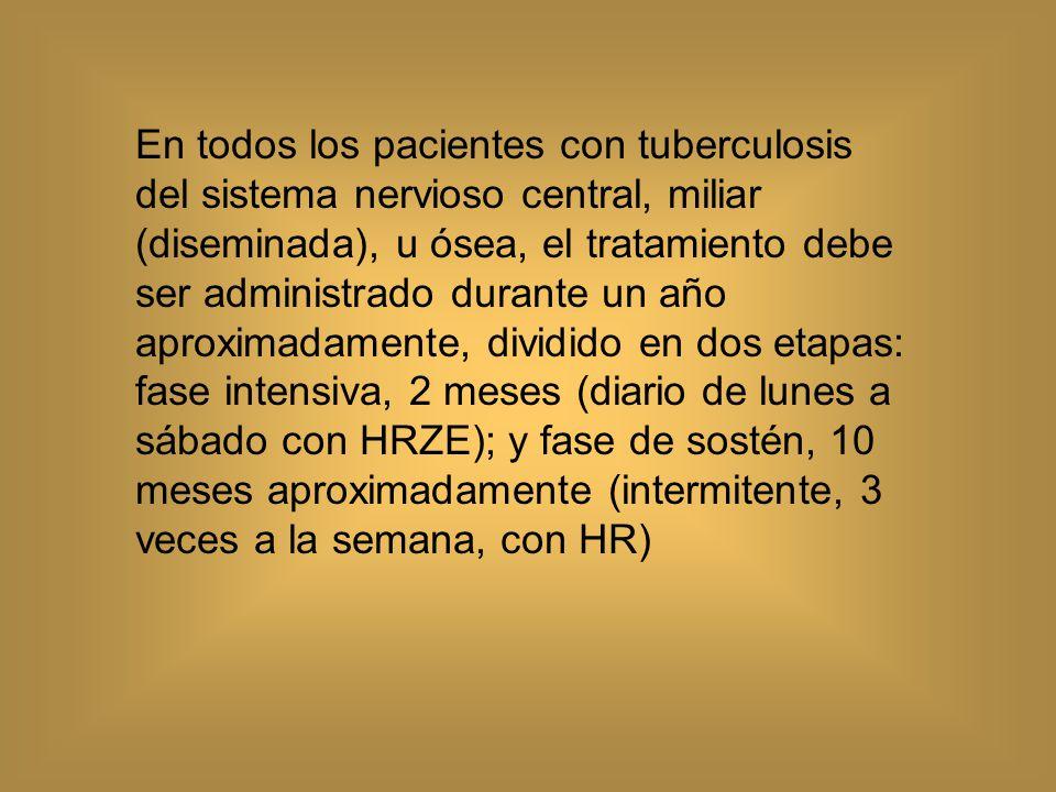 En todos los pacientes con tuberculosis del sistema nervioso central, miliar (diseminada), u ósea, el tratamiento debe ser administrado durante un año aproximadamente, dividido en dos etapas: fase intensiva, 2 meses (diario de lunes a sábado con HRZE); y fase de sostén, 10 meses aproximadamente (intermitente, 3 veces a la semana, con HR)