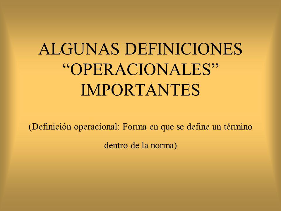 ALGUNAS DEFINICIONES OPERACIONALES IMPORTANTES (Definición operacional: Forma en que se define un término dentro de la norma)