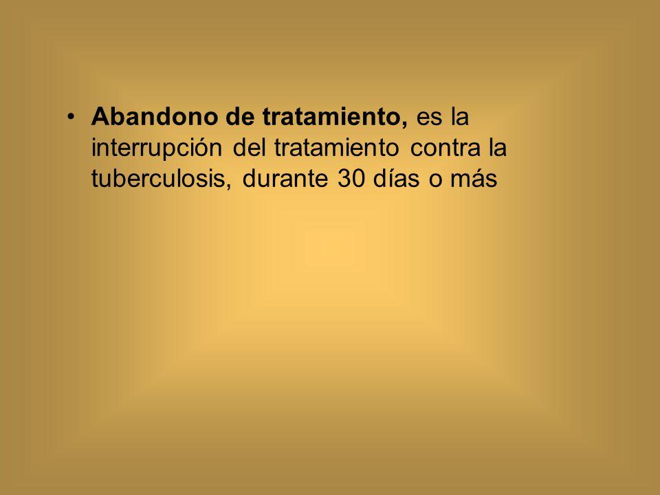 Abandono de tratamiento, es la interrupción del tratamiento contra la tuberculosis, durante 30 días o más