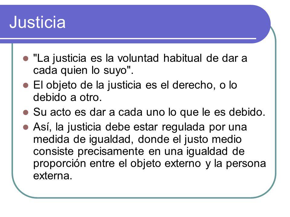 Justicia La justicia es la voluntad habitual de dar a cada quien lo suyo . El objeto de la justicia es el derecho, o lo debido a otro.