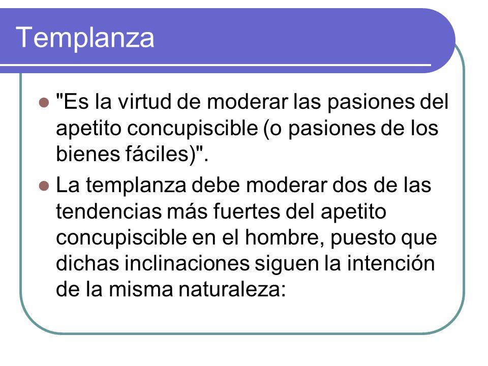 Templanza Es la virtud de moderar las pasiones del apetito concupiscible (o pasiones de los bienes fáciles) .