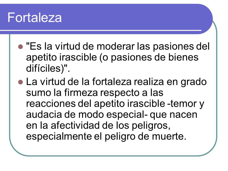 Fortaleza Es la virtud de moderar las pasiones del apetito irascible (o pasiones de bienes difíciles) .