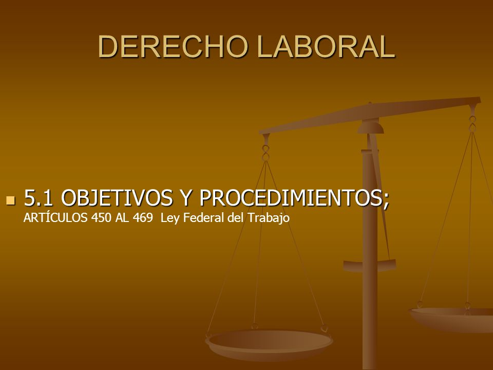 DERECHO LABORAL 5.1 OBJETIVOS Y PROCEDIMIENTOS; ARTÍCULOS 450 AL 469 Ley Federal del Trabajo