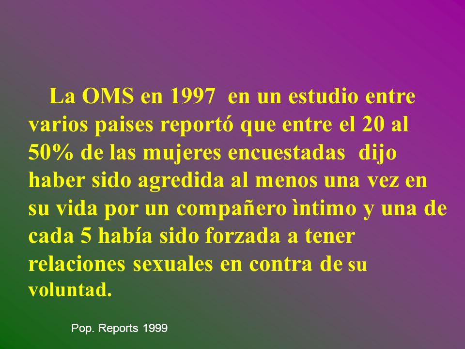 La OMS en 1997 en un estudio entre varios paises reportó que entre el 20 al 50% de las mujeres encuestadas dijo haber sido agredida al menos una vez en su vida por un compañero ìntimo y una de cada 5 había sido forzada a tener relaciones sexuales en contra de su voluntad.