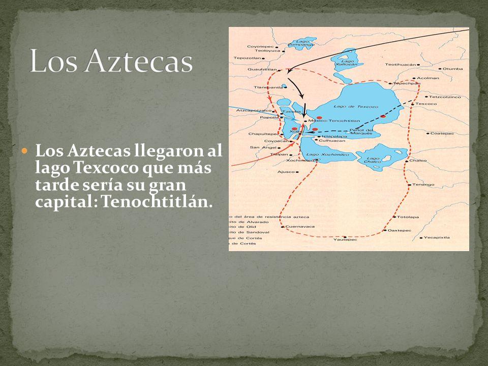 Los Aztecas Los Aztecas llegaron al lago Texcoco que más tarde sería su gran capital: Tenochtitlán.