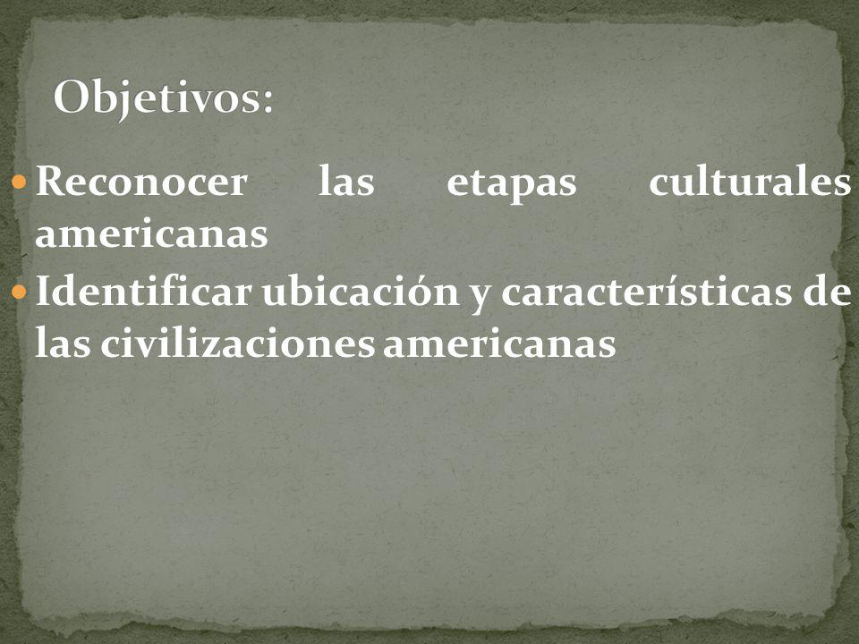 Objetivos: Reconocer las etapas culturales americanas