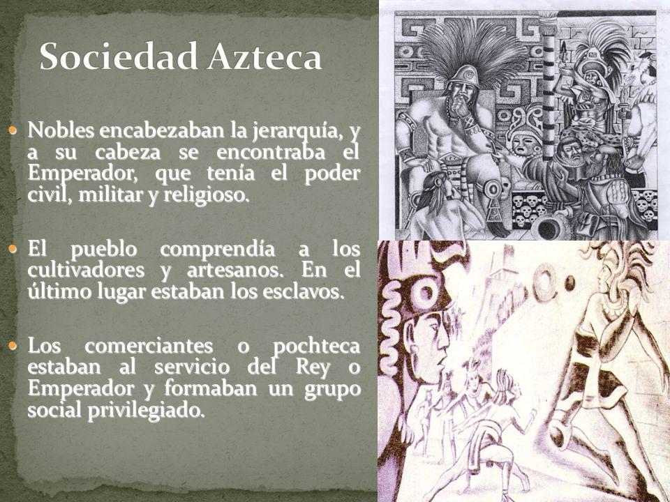 Sociedad Azteca Nobles encabezaban la jerarquía, y a su cabeza se encontraba el Emperador, que tenía el poder civil, militar y religioso.