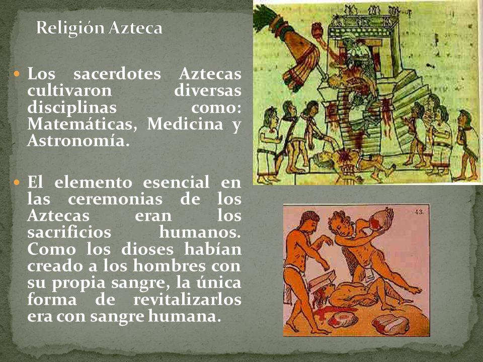 Religión Azteca Los sacerdotes Aztecas cultivaron diversas disciplinas como: Matemáticas, Medicina y Astronomía.