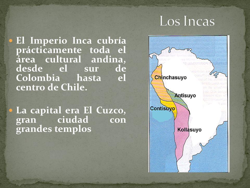 Los Incas El Imperio Inca cubría prácticamente toda el área cultural andina, desde el sur de Colombia hasta el centro de Chile.