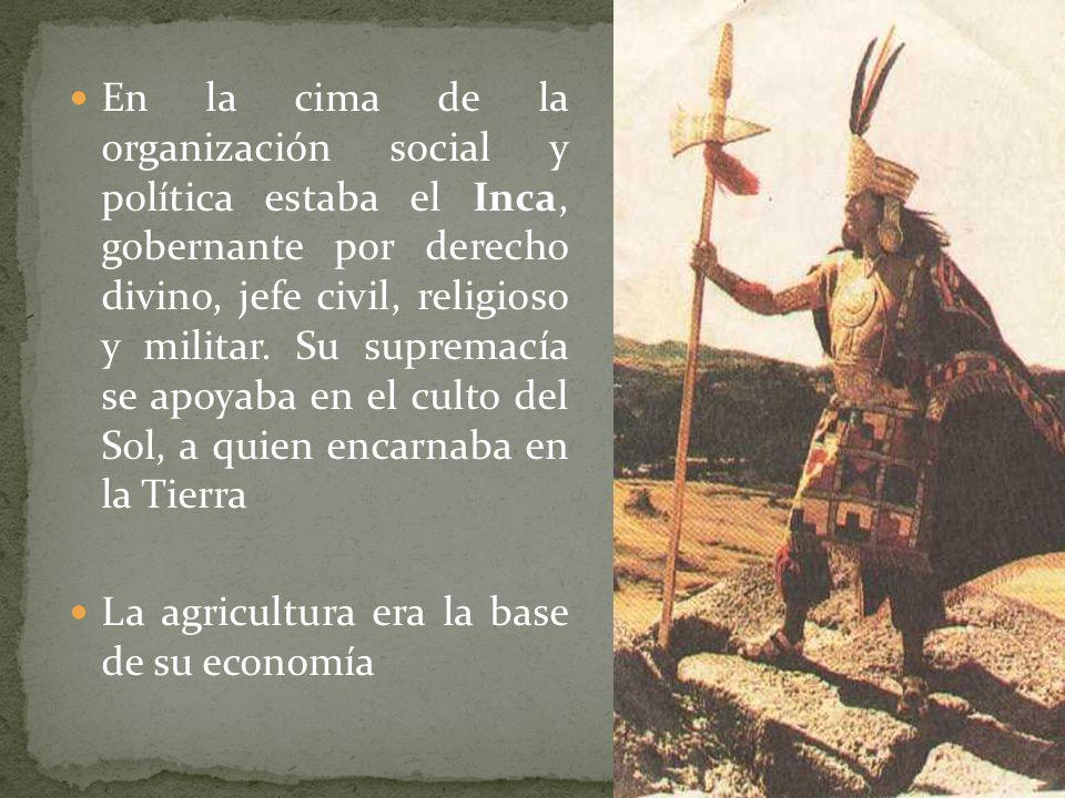En la cima de la organización social y política estaba el Inca, gobernante por derecho divino, jefe civil, religioso y militar. Su supremacía se apoyaba en el culto del Sol, a quien encarnaba en la Tierra