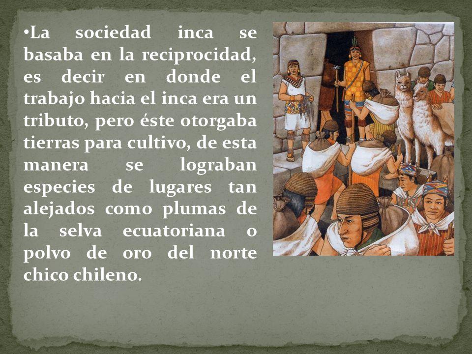 La sociedad inca se basaba en la reciprocidad, es decir en donde el trabajo hacia el inca era un tributo, pero éste otorgaba tierras para cultivo, de esta manera se lograban especies de lugares tan alejados como plumas de la selva ecuatoriana o polvo de oro del norte chico chileno.