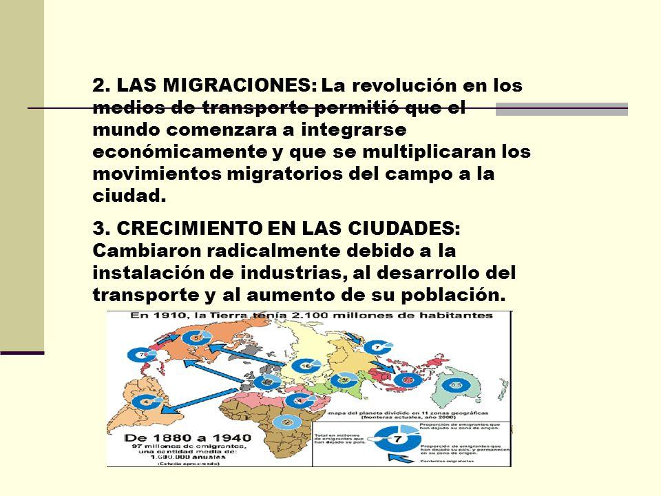 2. LAS MIGRACIONES: La revolución en los medios de transporte permitió que el mundo comenzara a integrarse económicamente y que se multiplicaran los movimientos migratorios del campo a la ciudad.