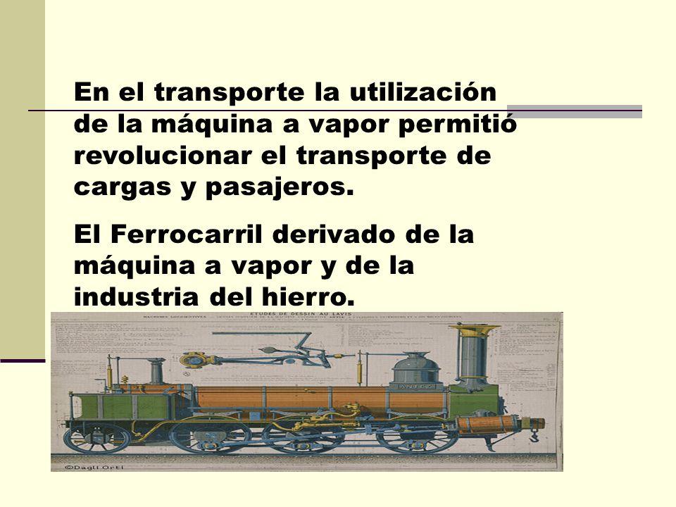 En el transporte la utilización de la máquina a vapor permitió revolucionar el transporte de cargas y pasajeros.
