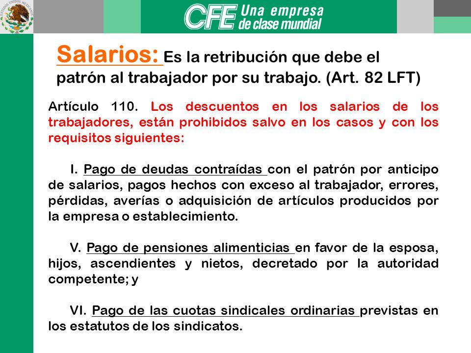 Salarios: Es la retribución que debe el patrón al trabajador por su trabajo. (Art. 82 LFT)