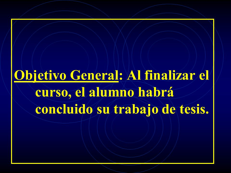 Objetivo General: Al finalizar el curso, el alumno habrá concluido su trabajo de tesis.