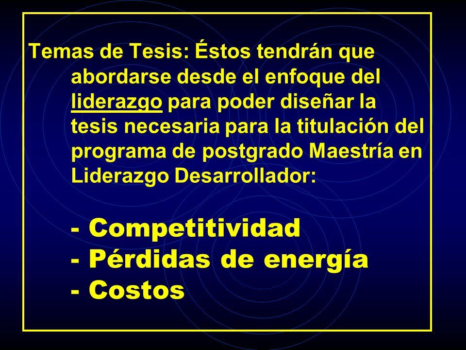 Temas de Tesis: Éstos tendrán que abordarse desde el enfoque del liderazgo para poder diseñar la tesis necesaria para la titulación del programa de postgrado Maestría en Liderazgo Desarrollador: - Competitividad - Pérdidas de energía - Costos