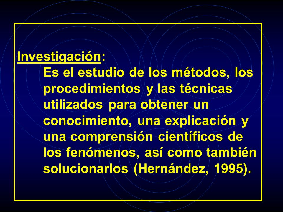 Investigación: Es el estudio de los métodos, los procedimientos y las técnicas utilizados para obtener un conocimiento, una explicación y una comprensión científicos de los fenómenos, así como también solucionarlos (Hernández, 1995).