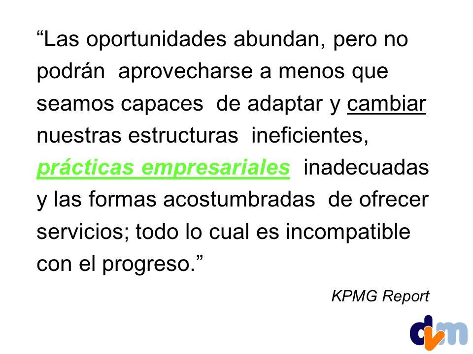 Las oportunidades abundan, pero no podrán aprovecharse a menos que seamos capaces de adaptar y cambiar nuestras estructuras ineficientes, prácticas empresariales inadecuadas y las formas acostumbradas de ofrecer servicios; todo lo cual es incompatible con el progreso. KPMG Report