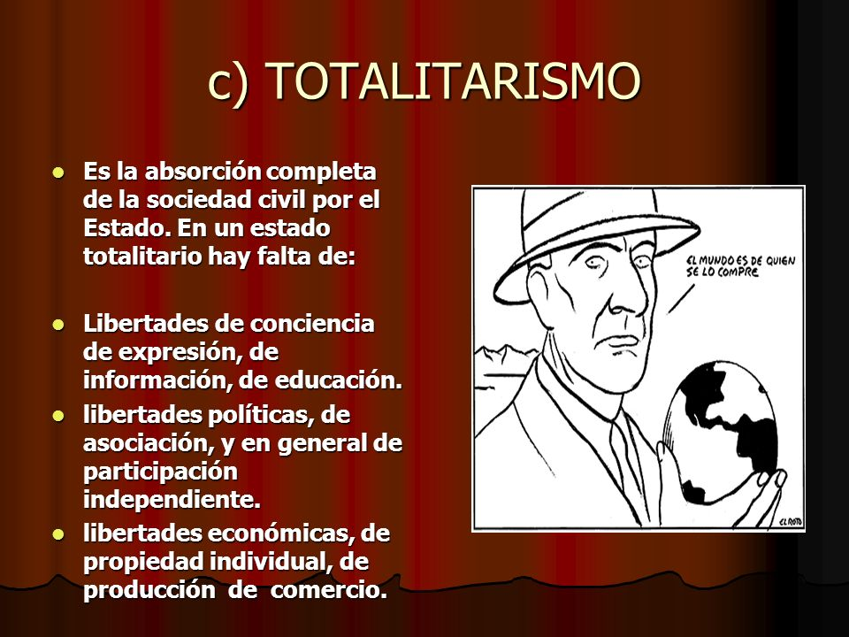 c) TOTALITARISMO Es la absorción completa de la sociedad civil por el Estado. En un estado totalitario hay falta de: