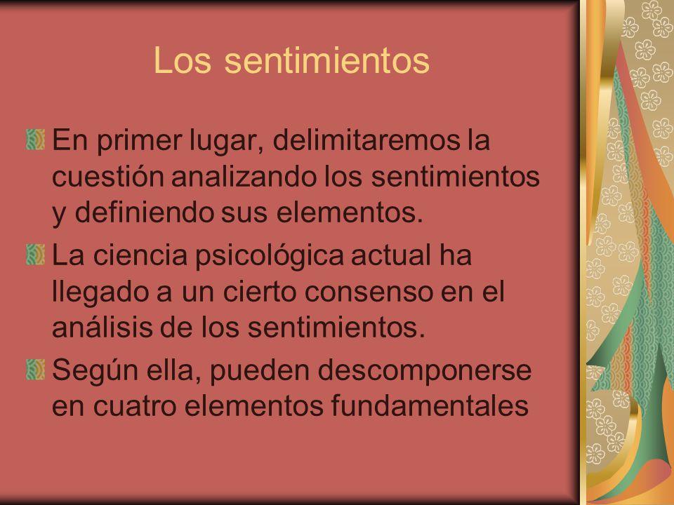 Los sentimientos En primer lugar, delimitaremos la cuestión analizando los sentimientos y definiendo sus elementos.