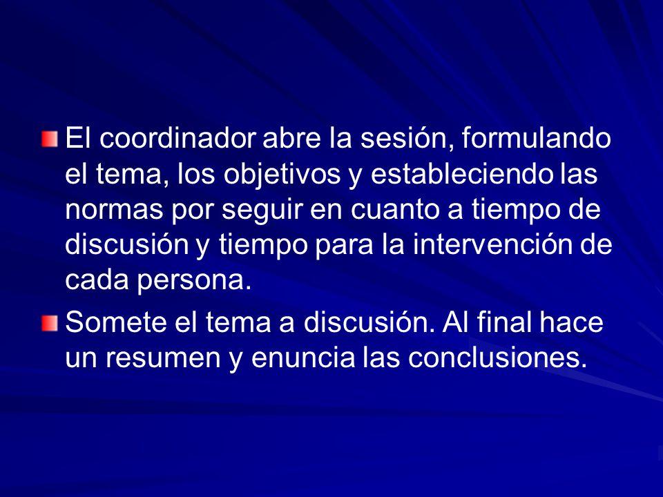 El coordinador abre la sesión, formulando el tema, los objetivos y estableciendo las normas por seguir en cuanto a tiempo de discusión y tiempo para la intervención de cada persona.