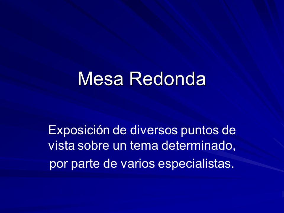 Mesa Redonda Exposición de diversos puntos de vista sobre un tema determinado, por parte de varios especialistas.