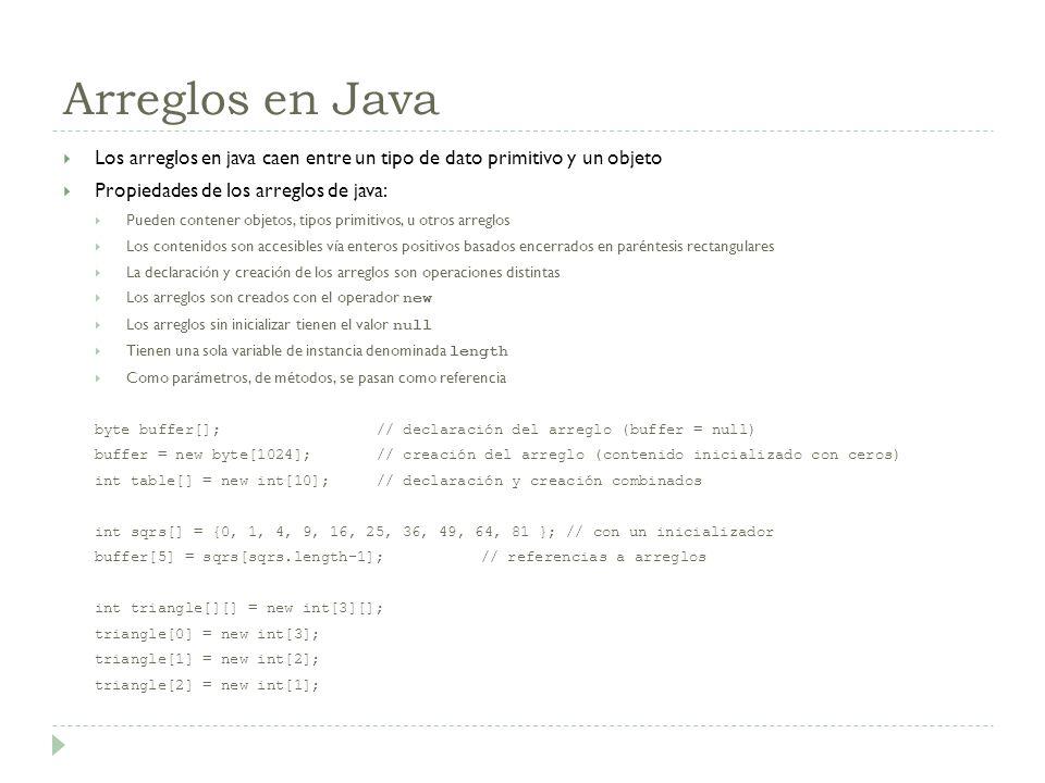 Arreglos en Java Los arreglos en java caen entre un tipo de dato primitivo y un objeto. Propiedades de los arreglos de java: