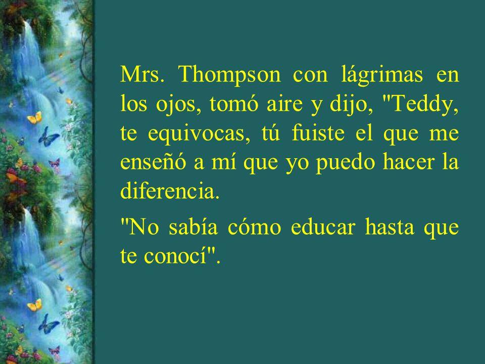 Mrs. Thompson con lágrimas en los ojos, tomó aire y dijo, Teddy, te equivocas, tú fuiste el que me enseñó a mí que yo puedo hacer la diferencia.
