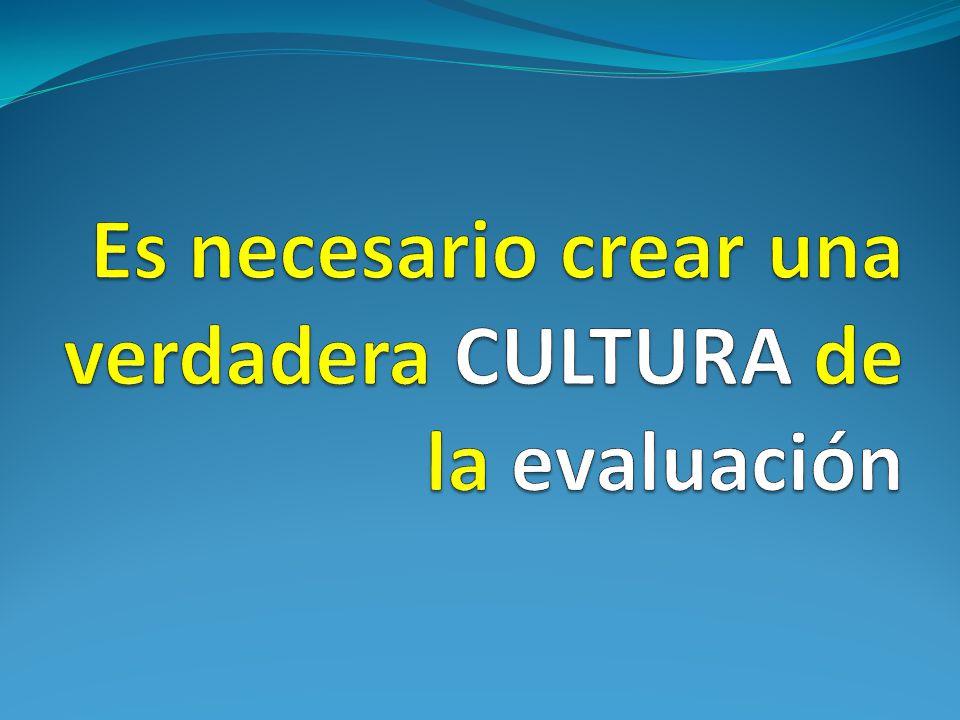 Es necesario crear una verdadera CULTURA de la evaluación