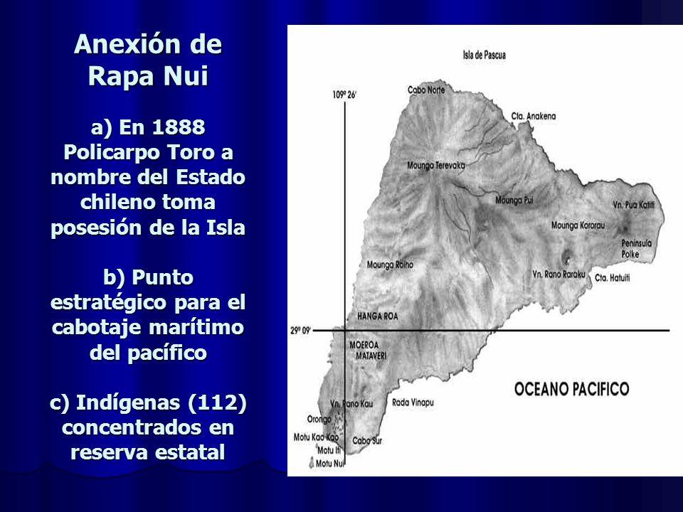 Anexión de Rapa Nui a) En 1888 Policarpo Toro a nombre del Estado chileno toma posesión de la Isla b) Punto estratégico para el cabotaje marítimo del pacífico c) Indígenas (112) concentrados en reserva estatal