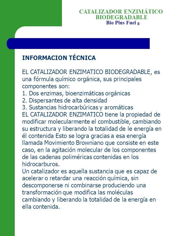 INFORMACION TÉCNICA EL CATALIZADOR ENZIMATICO BIODEGRADABLE, es una fórmula químico orgánica, sus principales componentes son: