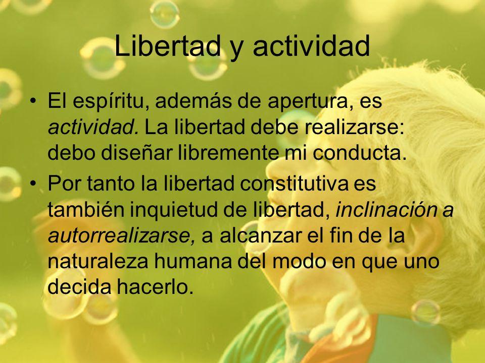Libertad y actividad El espíritu, además de apertura, es actividad. La libertad debe realizarse: debo diseñar libremente mi conducta.