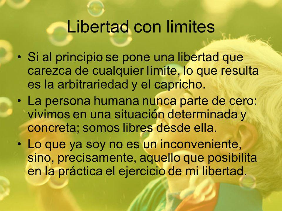Libertad con limites Si al principio se pone una libertad que carezca de cualquier límite, lo que resulta es la arbitrariedad y el capricho.
