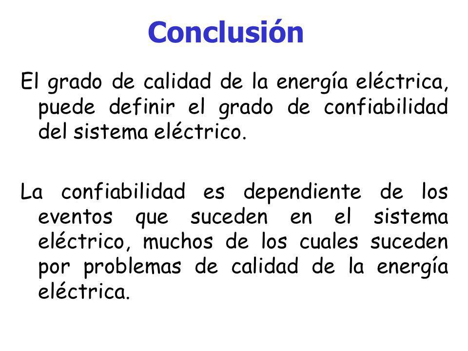 Conclusión El grado de calidad de la energía eléctrica, puede definir el grado de confiabilidad del sistema eléctrico.