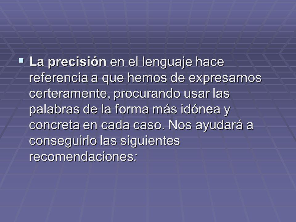 La precisión en el lenguaje hace referencia a que hemos de expresarnos certeramente, procurando usar las palabras de la forma más idónea y concreta en cada caso.