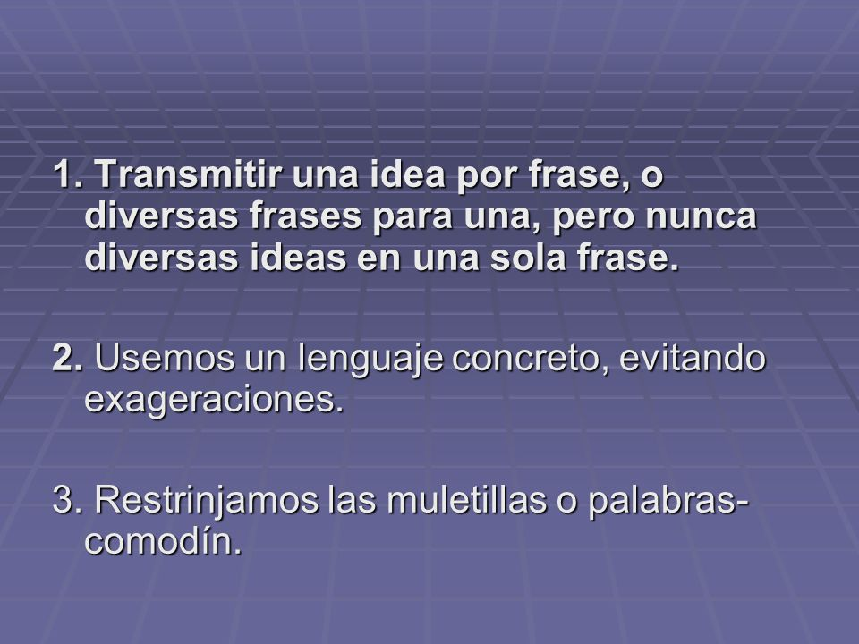 1. Transmitir una idea por frase, o diversas frases para una, pero nunca diversas ideas en una sola frase.