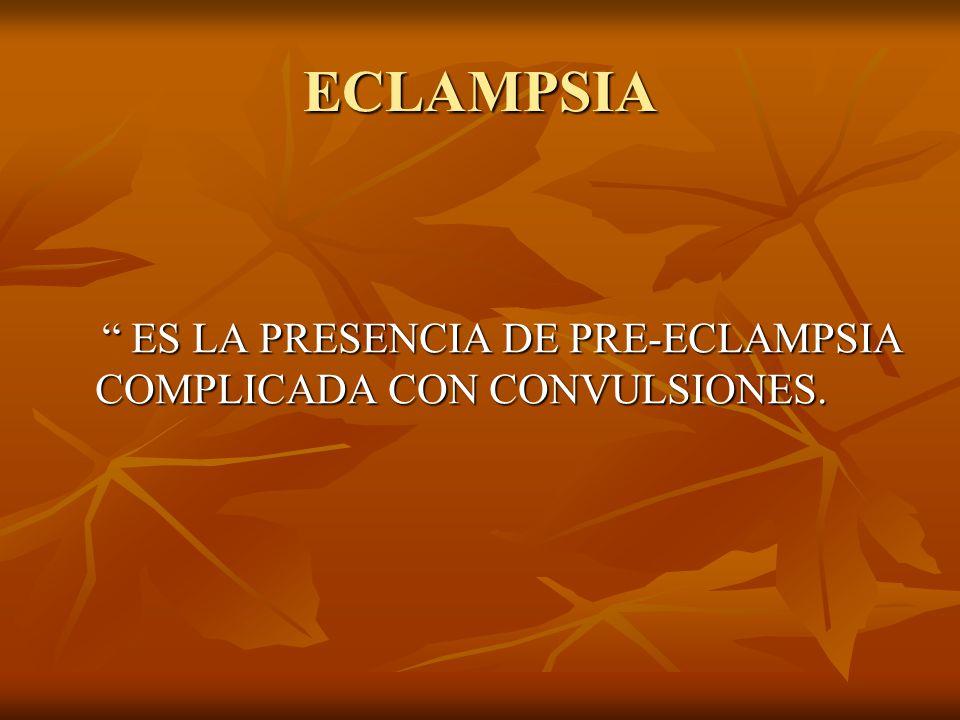 ECLAMPSIA ES LA PRESENCIA DE PRE-ECLAMPSIA COMPLICADA CON CONVULSIONES.