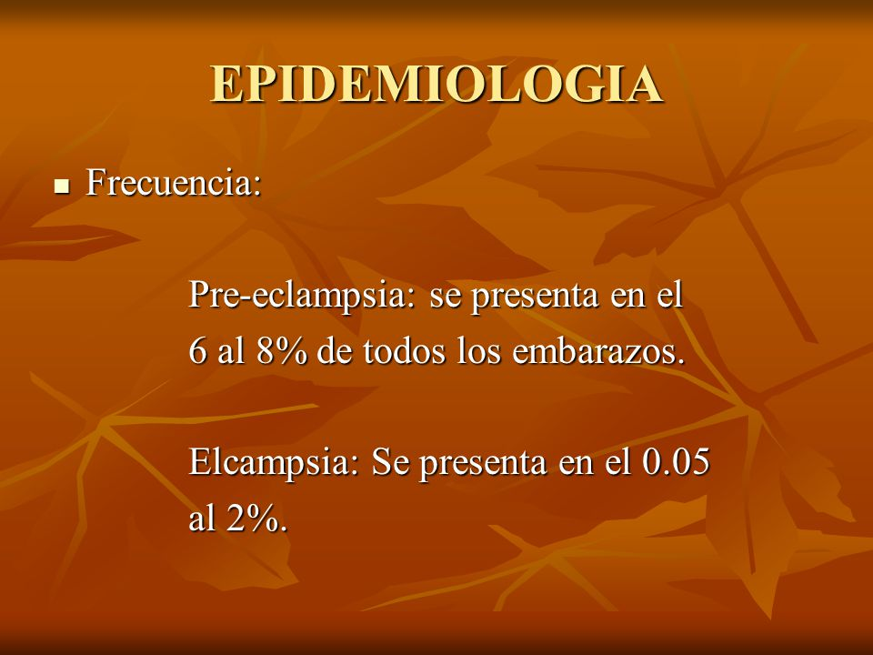 EPIDEMIOLOGIA Frecuencia: Pre-eclampsia: se presenta en el
