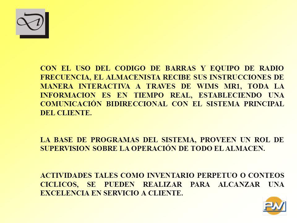 CON EL USO DEL CODIGO DE BARRAS Y EQUIPO DE RADIO FRECUENCIA, EL ALMACENISTA RECIBE SUS INSTRUCCIONES DE MANERA INTERACTIVA A TRAVES DE WIMS MR1, TODA LA INFORMACION ES EN TIEMPO REAL, ESTABLECIENDO UNA COMUNICACIÓN BIDIRECCIONAL CON EL SISTEMA PRINCIPAL DEL CLIENTE.