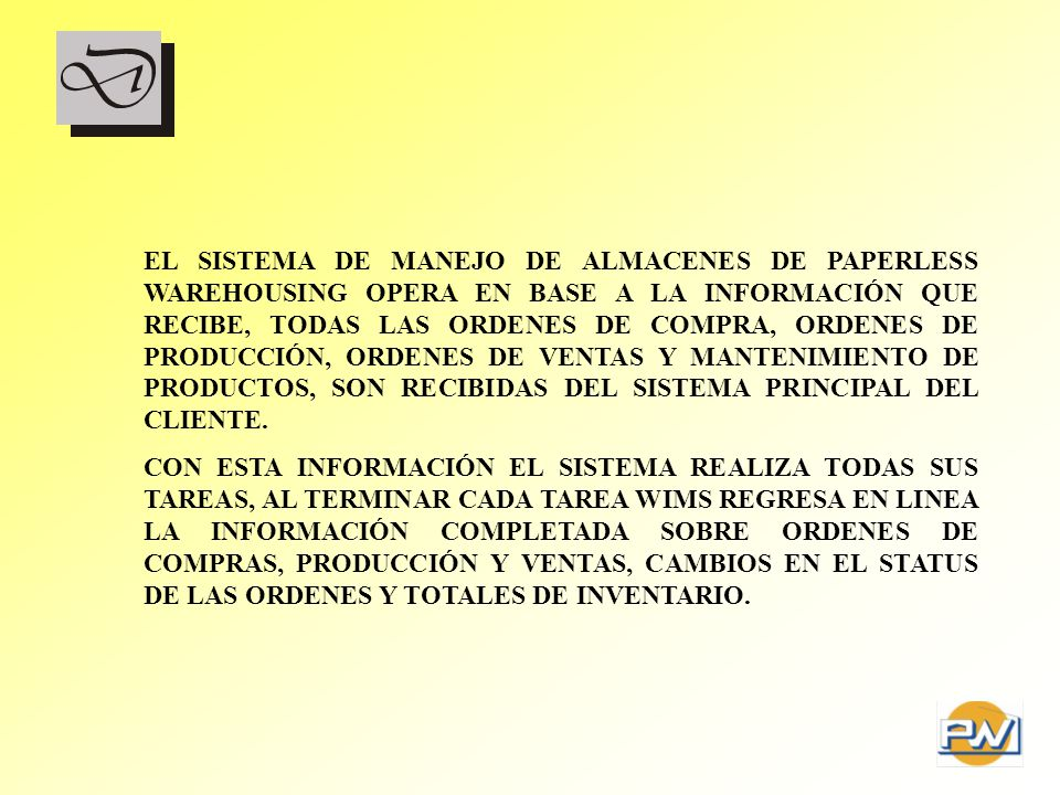 EL SISTEMA DE MANEJO DE ALMACENES DE PAPERLESS WAREHOUSING OPERA EN BASE A LA INFORMACIÓN QUE RECIBE, TODAS LAS ORDENES DE COMPRA, ORDENES DE PRODUCCIÓN, ORDENES DE VENTAS Y MANTENIMIENTO DE PRODUCTOS, SON RECIBIDAS DEL SISTEMA PRINCIPAL DEL CLIENTE.