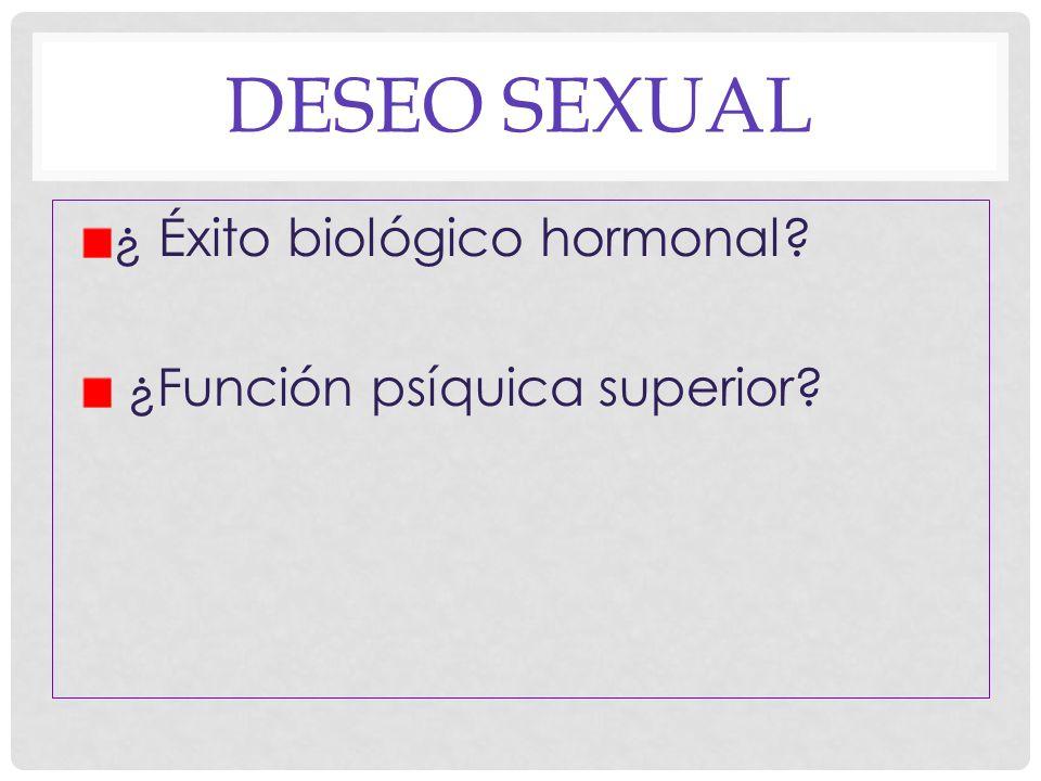 DESEO SEXUAL ¿ Éxito biológico hormonal ¿Función psíquica superior