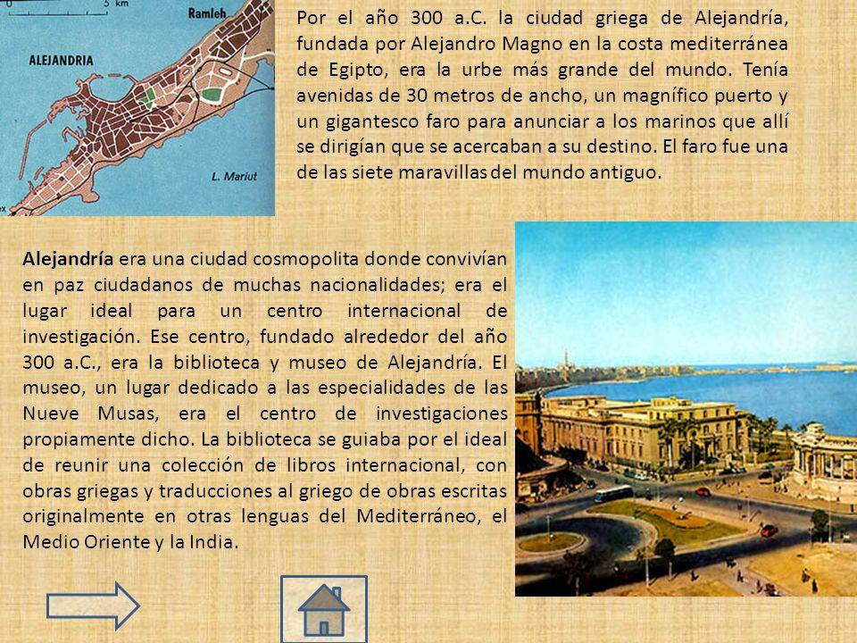 Por el año 300 a.C. la ciudad griega de Alejandría, fundada por Alejandro Magno en la costa mediterránea de Egipto, era la urbe más grande del mundo. Tenía avenidas de 30 metros de ancho, un magnífico puerto y un gigantesco faro para anunciar a los marinos que allí se dirigían que se acercaban a su destino. El faro fue una de las siete maravillas del mundo antiguo.