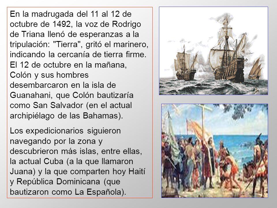 En la madrugada del 11 al 12 de octubre de 1492, la voz de Rodrigo de Triana llenó de esperanzas a la tripulación: Tierra , gritó el marinero, indicando la cercanía de tierra firme. El 12 de octubre en la mañana, Colón y sus hombres desembarcaron en la isla de Guanahani, que Colón bautizaría como San Salvador (en el actual archipiélago de las Bahamas).