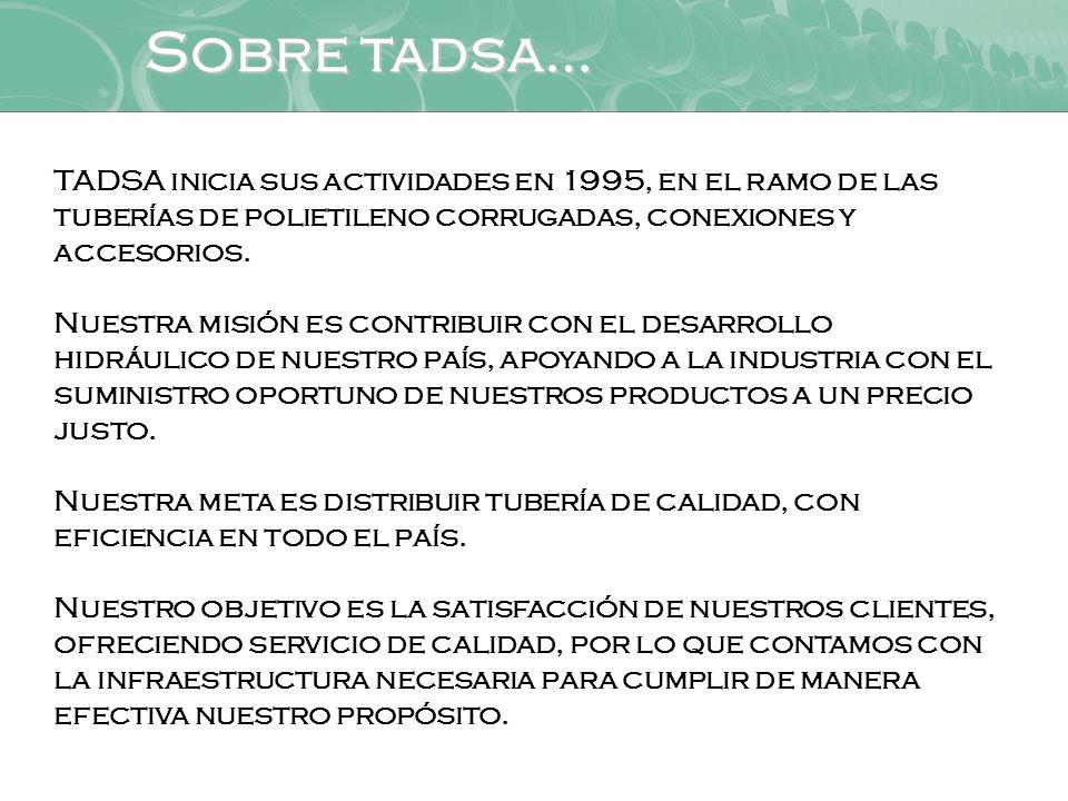 Sobre tadsa… TADSA inicia sus actividades en 1995, en el ramo de las tuberías de polietileno corrugadas, conexiones y accesorios.
