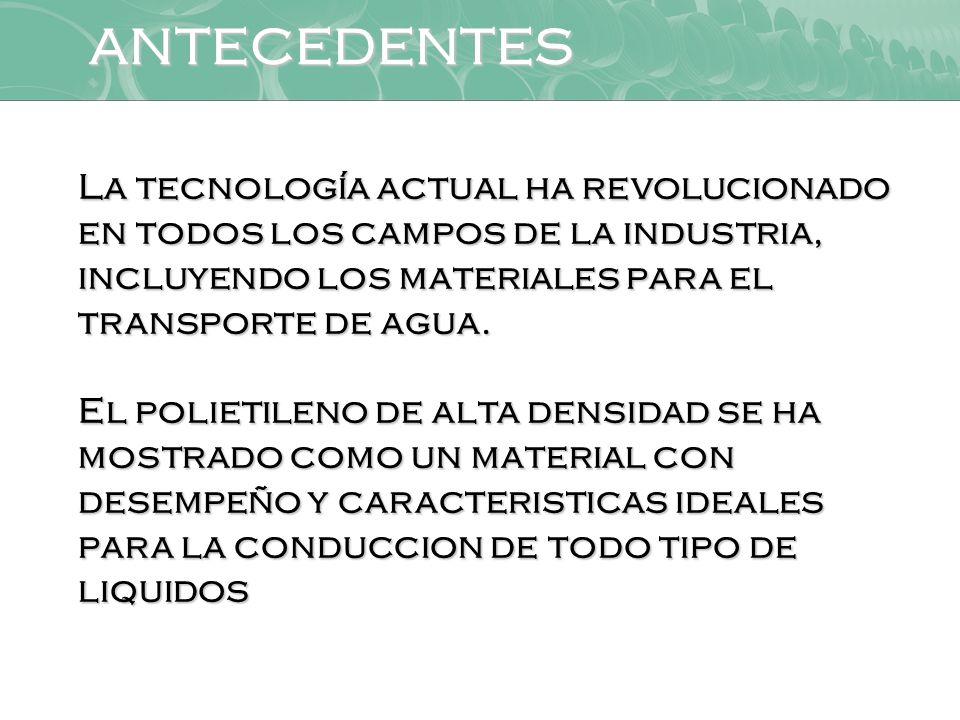 ANTECEDENTES La tecnología actual ha revolucionado en todos los campos de la industria, incluyendo los materiales para el transporte de agua.