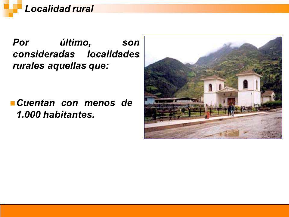 Localidad rural Por último, son consideradas localidades rurales aquellas que: Cuentan con menos de 1.000 habitantes.