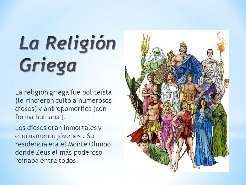 La Religión Griega La religión griega fue politeísta (le rindieron culto a numerosos dioses) y antropomórfica (con forma humana ).