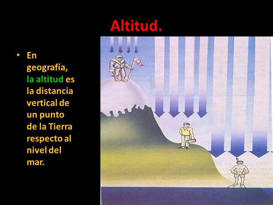 Altitud.En geografía, la altitud es la distancia vertical de un punto de la Tierra respecto al nivel del mar.
